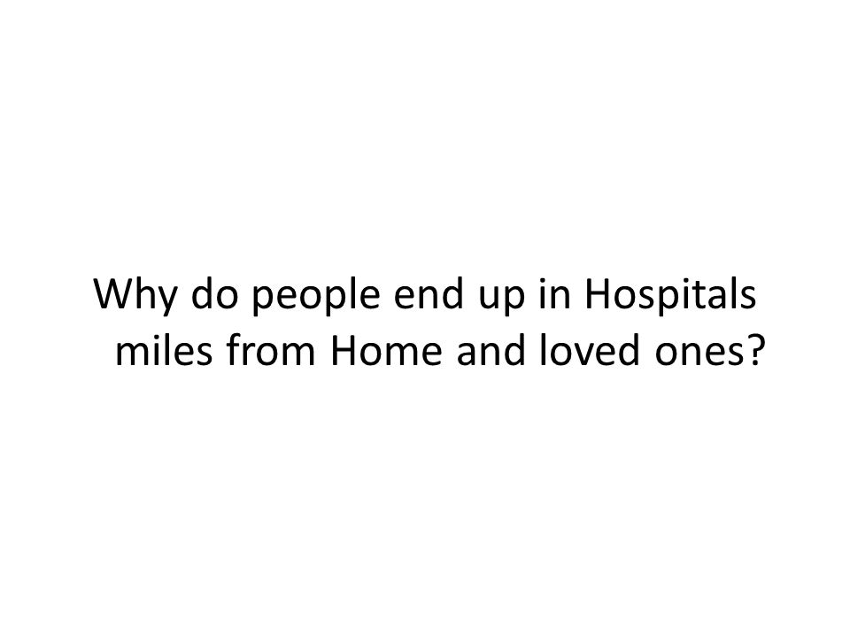 Why do people end up in Hospitals miles from Home and loved ones?
