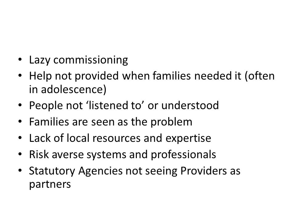 Lazy commissioning Help not provided when families needed it (often in adolescence) People not 'listened to' or understood Families are seen as the problem Lack of local resources and expertise Risk averse systems and professionals Statutory Agencies not seeing Providers as partners