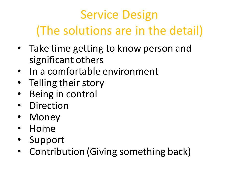Service Design (The solutions are in the detail) Take time getting to know person and significant others In a comfortable environment Telling their story Being in control Direction Money Home Support Contribution (Giving something back)