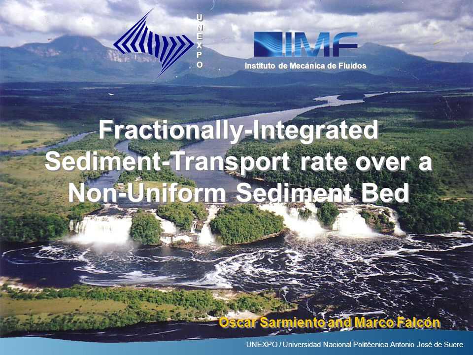 Instituto de Mecánica de Fluidos UNEXPO / Universidad Nacional Politécnica Antonio José de Sucre Fractionally-Integrated Sediment-Transport rate over a Non-Uniform Sediment Bed Oscar Sarmiento and Marco Falcón UNEXPO / Universidad Nacional Politécnica Antonio José de Sucre Instituto de Mecánica de Fluidos UNEXPOUNEXPO UNEXPOUNEXPO