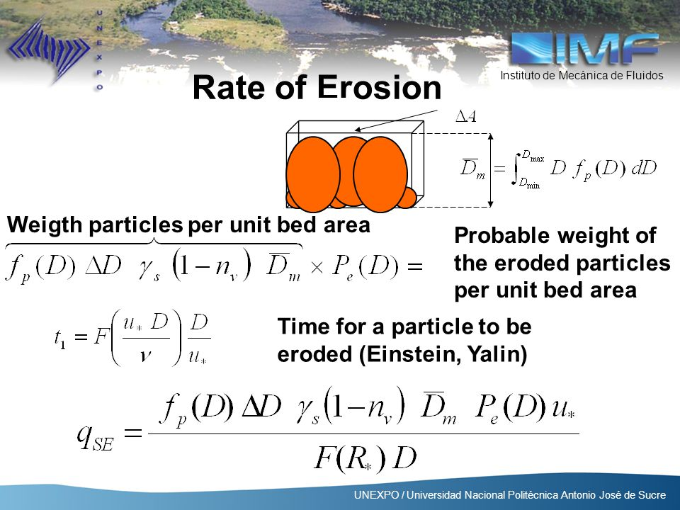 Instituto de Mecánica de Fluidos UNEXPO / Universidad Nacional Politécnica Antonio José de Sucre Weigth particles per unit bed area Probable weight of the eroded particles per unit bed area Time for a particle to be eroded (Einstein, Yalin) Rate of Erosion