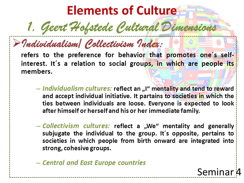 Elements of Culture 1. Geert Hofstede Cultural Dimensions  Individualism/ Collectivism Index: refers to the preference for behavior that promotes one