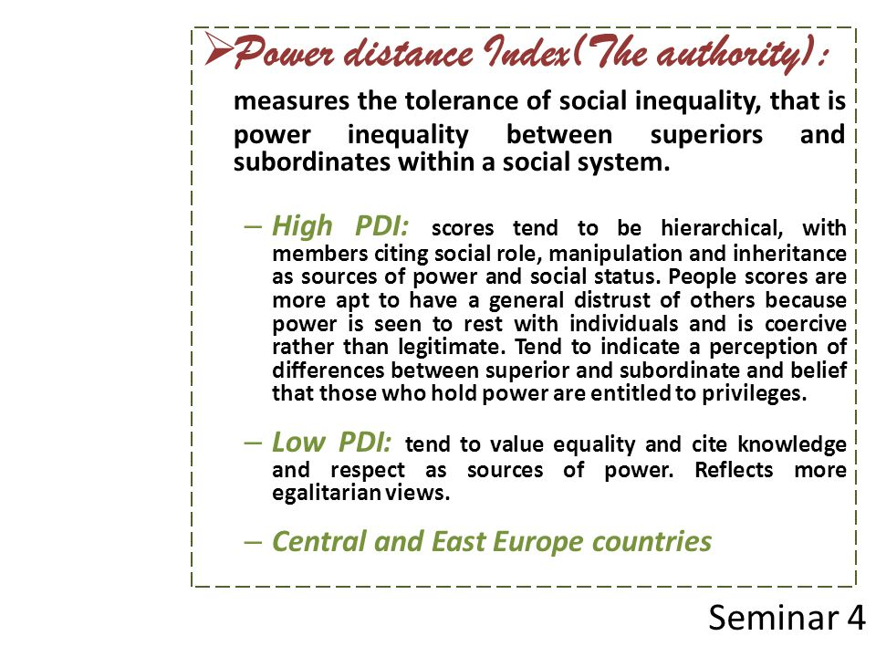  Power distance Index(The authority): measures the tolerance of social inequality, that is power inequality between superiors and subordinates within