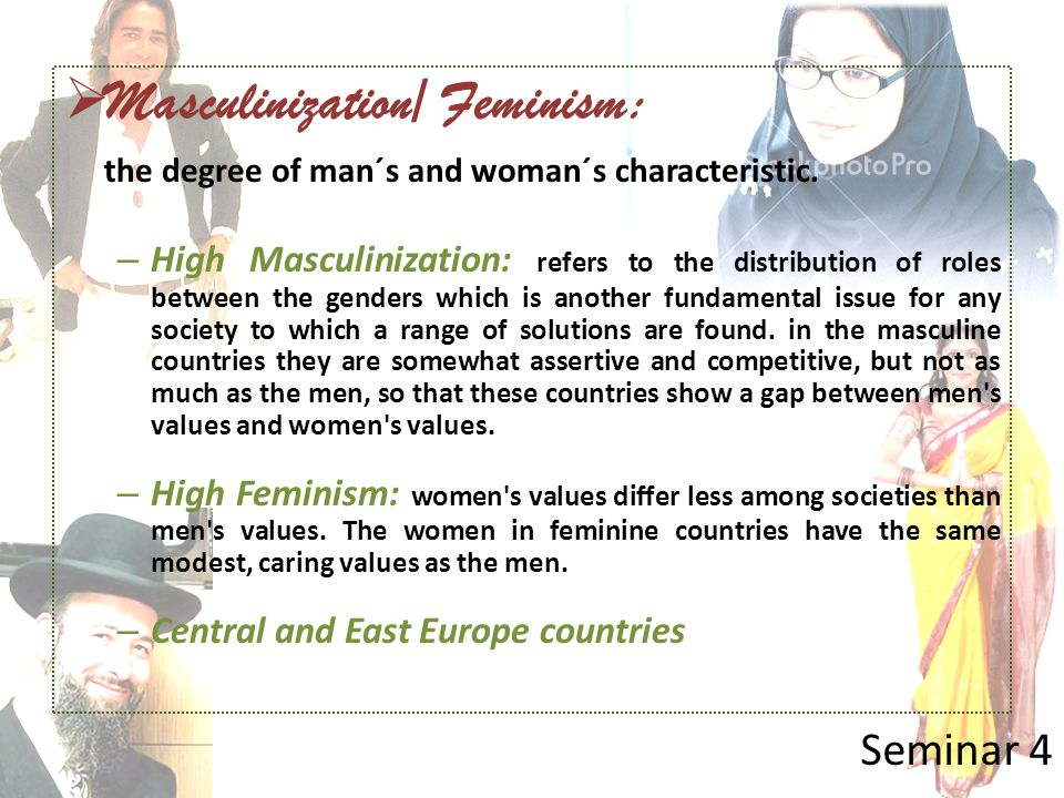  Masculinization/ Feminism: the degree of man´s and woman´s characteristic. – High Masculinization: refers to the distribution of roles between the g