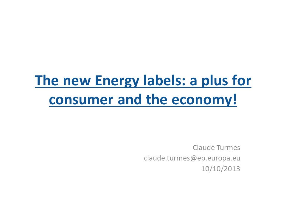 The new Energy labels: a plus for consumer and the economy! Claude Turmes claude.turmes@ep.europa.eu 10/10/2013