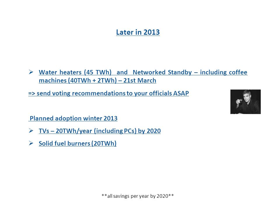 Later in 2013  Water heaters (45 TWh) and Networked Standby – including coffee machines (40TWh + 2TWh) – 21st March => send voting recommendations to your officials ASAP Planned adoption winter 2013  TVs – 20TWh/year (including PCs) by 2020  Solid fuel burners (20TWh) **all savings per year by 2020**