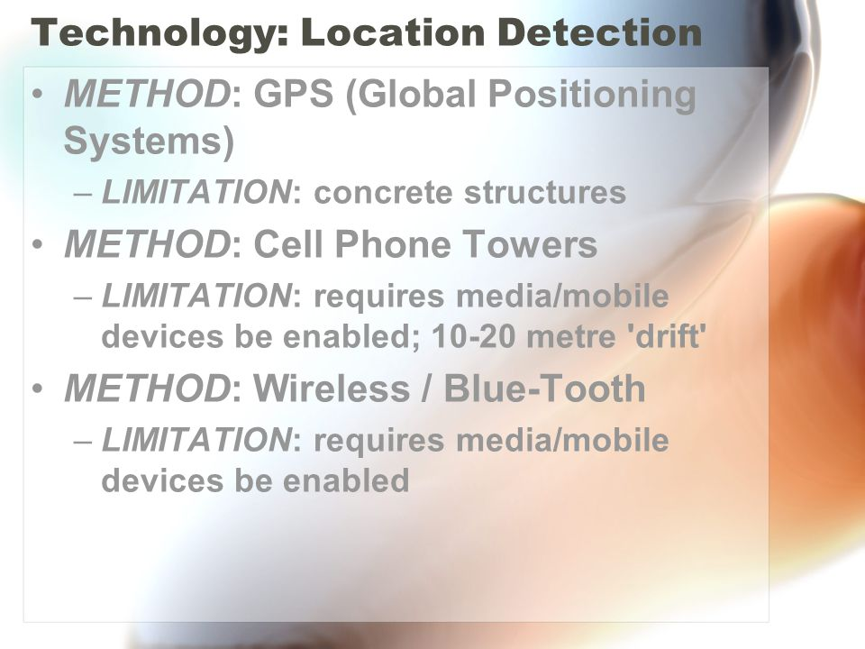 Technology: Location Detection METHOD: GPS (Global Positioning Systems) –LIMITATION: concrete structures METHOD: Cell Phone Towers –LIMITATION: requir