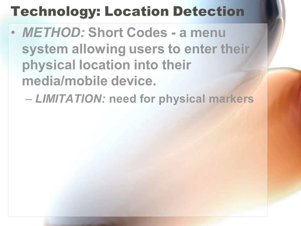 Technology: Location Detection METHOD: Short Codes - a menu system allowing users to enter their physical location into their media/mobile device. –LI