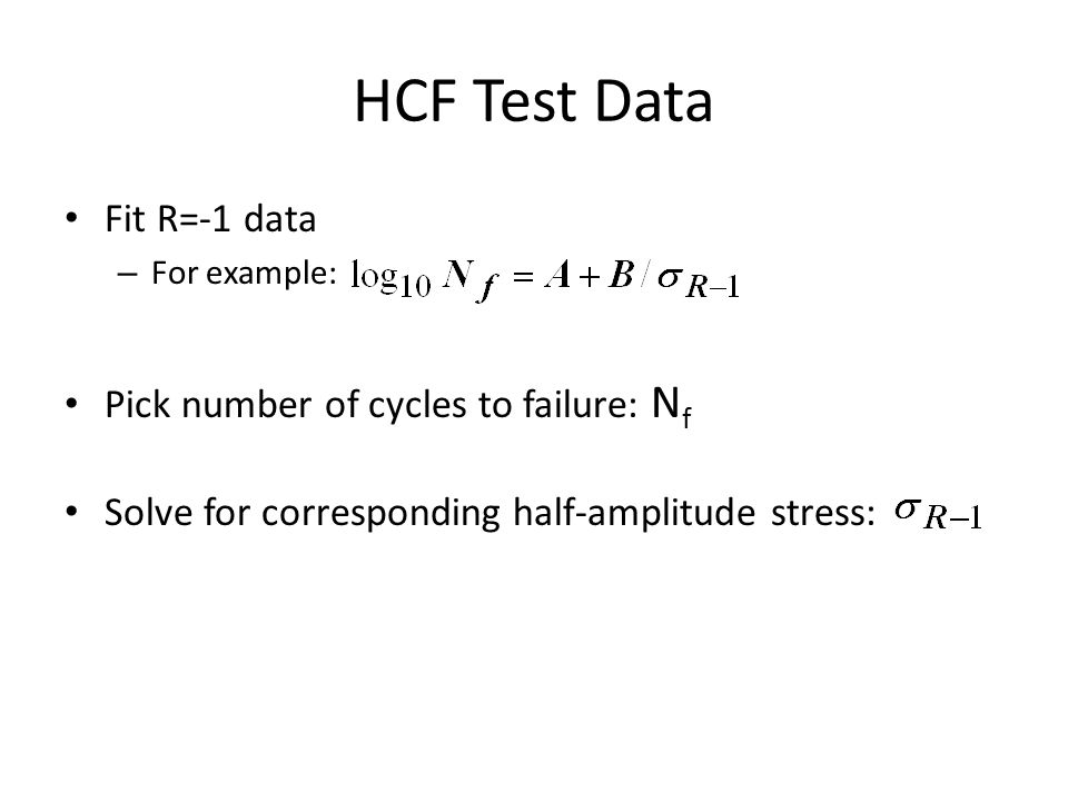 HCF Test Data Fit R=-1 data – For example: Pick number of cycles to failure: N f Solve for corresponding half-amplitude stress: