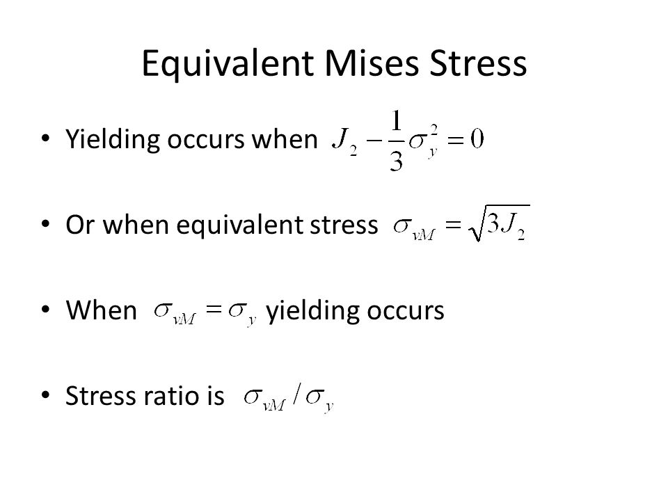 Equivalent Mises Stress Yielding occurs when Or when equivalent stress When yielding occurs Stress ratio is