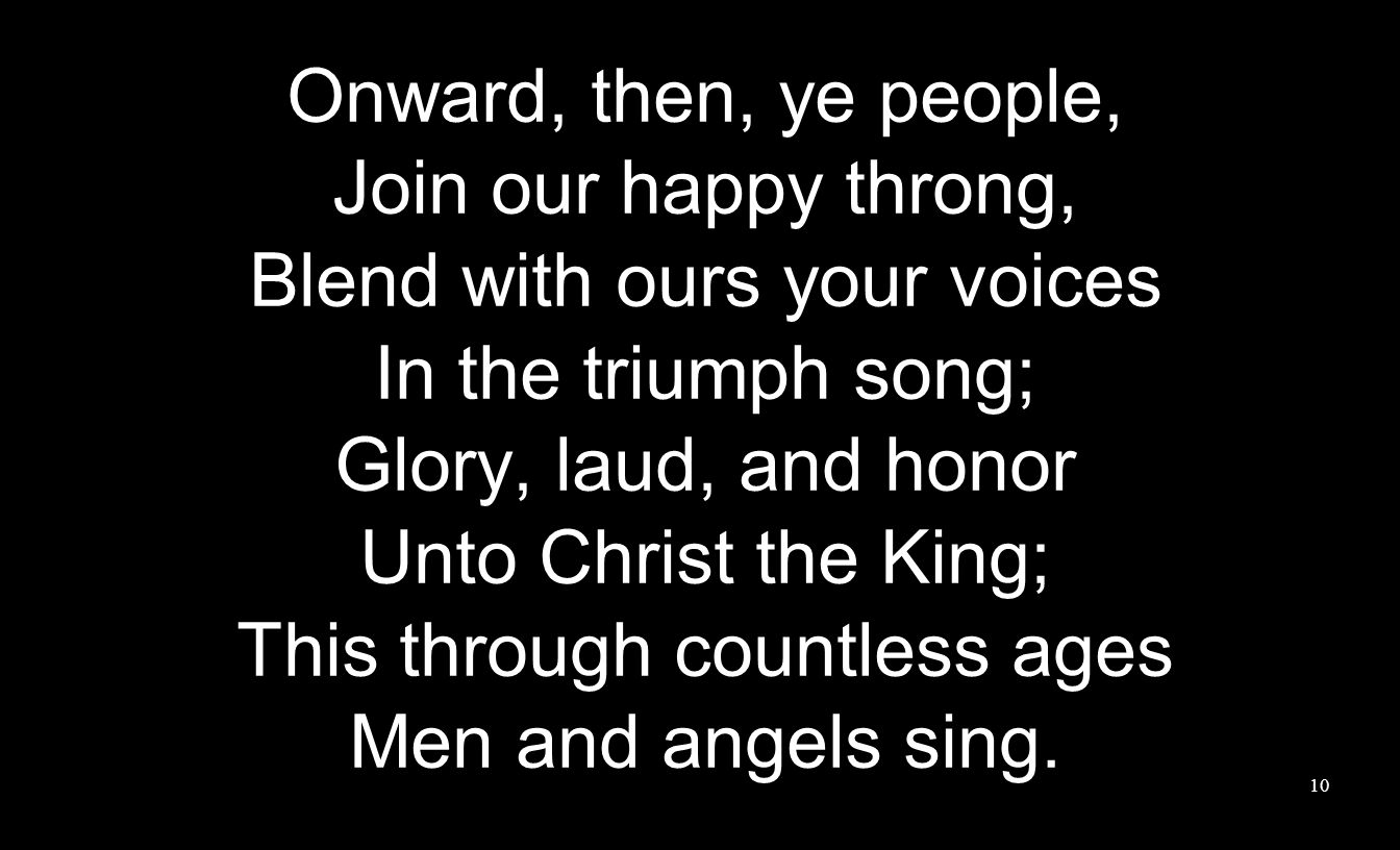 Onward, then, ye people, Join our happy throng, Blend with ours your voices In the triumph song; Glory, laud, and honor Unto Christ the King; This through countless ages Men and angels sing.
