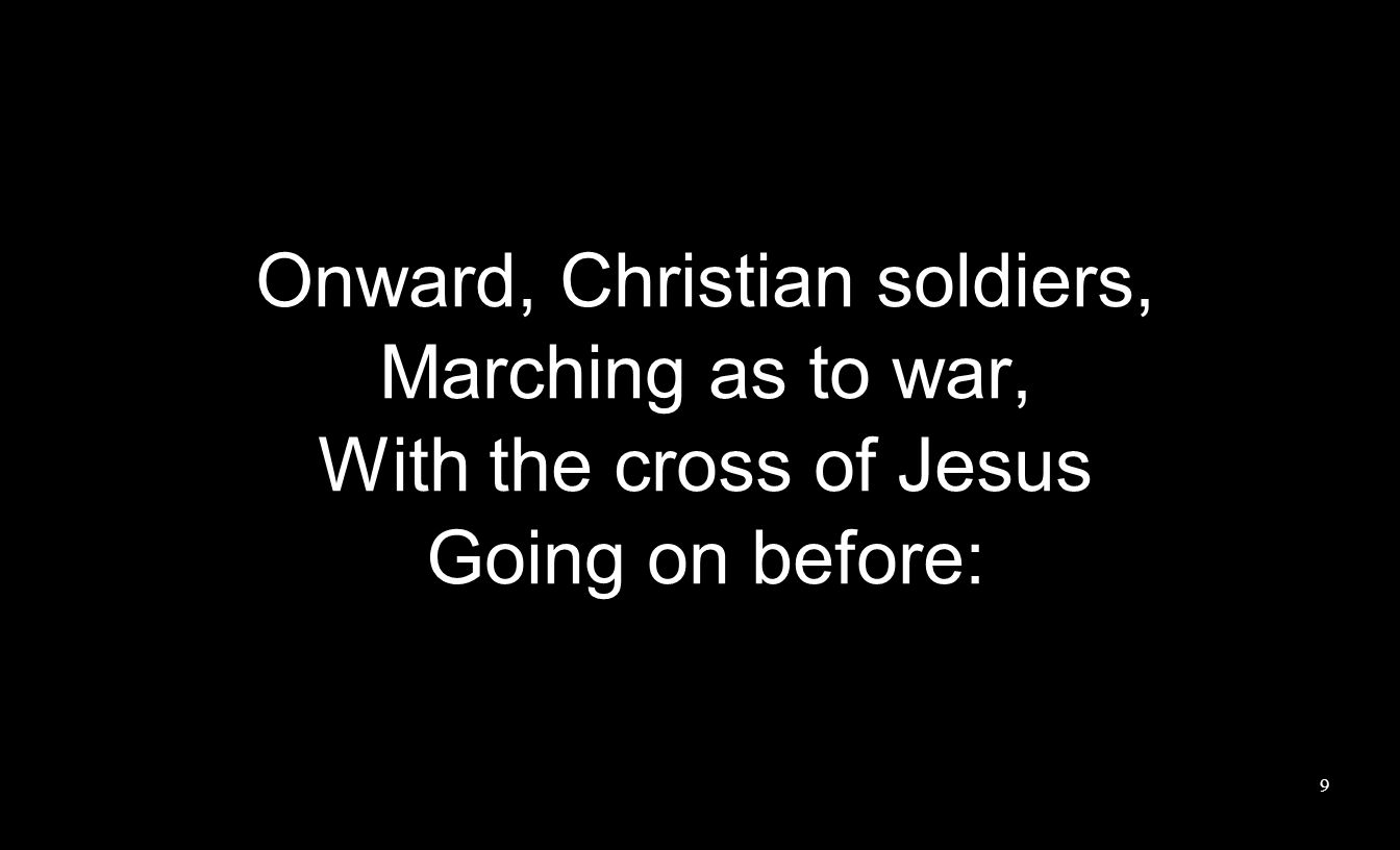 Onward, Christian soldiers, Marching as to war, With the cross of Jesus Going on before: 9