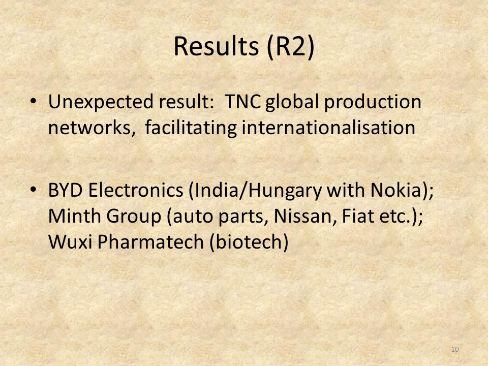Results (R2) Unexpected result: TNC global production networks, facilitating internationalisation BYD Electronics (India/Hungary with Nokia); Minth Group (auto parts, Nissan, Fiat etc.); Wuxi Pharmatech (biotech) 10