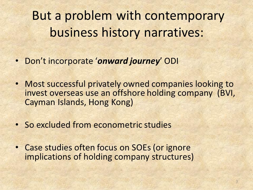 But a problem with contemporary business history narratives: Don't incorporate 'onward journey' ODI Most successful privately owned companies looking to invest overseas use an offshore holding company (BVI, Cayman Islands, Hong Kong) So excluded from econometric studies Case studies often focus on SOEs (or ignore implications of holding company structures) 3