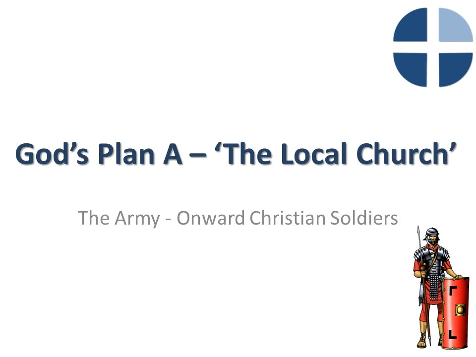God's Plan A – 'The Local Church' The Army - Onward Christian Soldiers