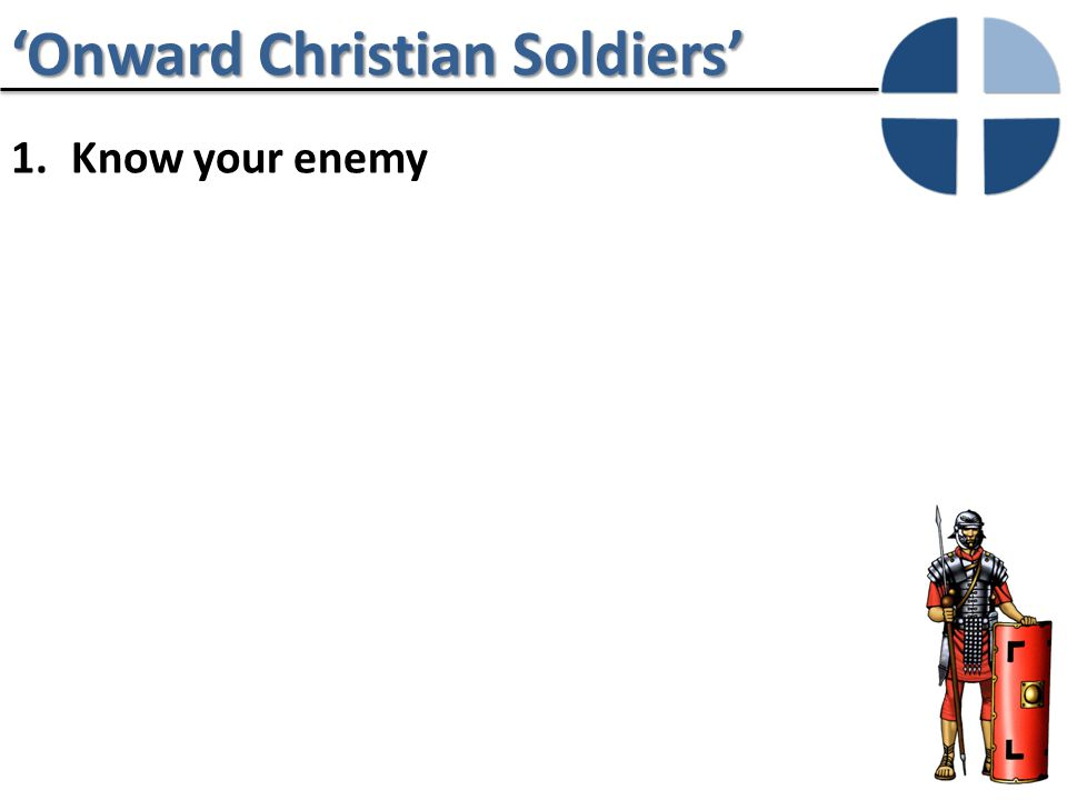 'Onward Christian Soldiers' 1.Know your enemy