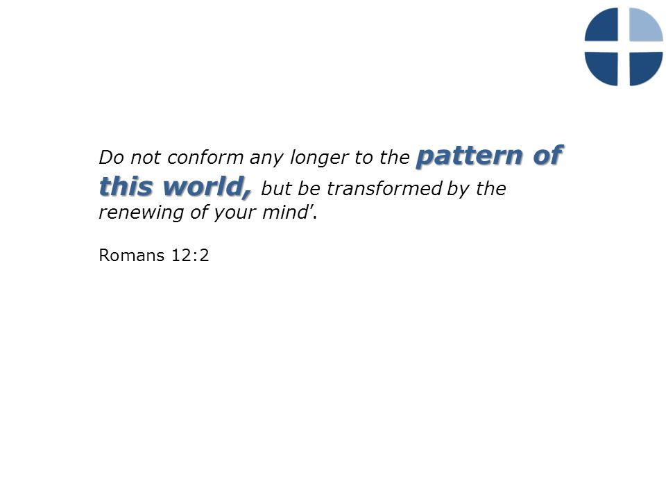 pattern of this world, Do not conform any longer to the pattern of this world, but be transformed by the renewing of your mind'.