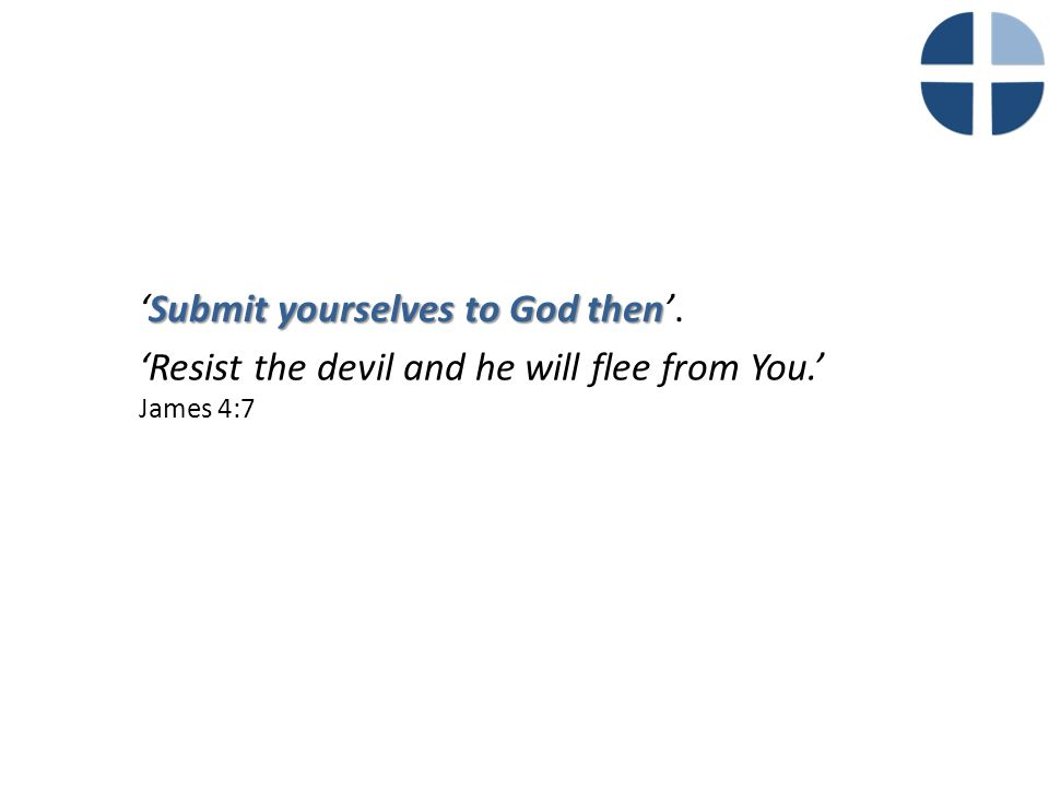'Resist the devil and he will flee from You.' James 4:7 Submit yourselves to God then 'Submit yourselves to God then'.