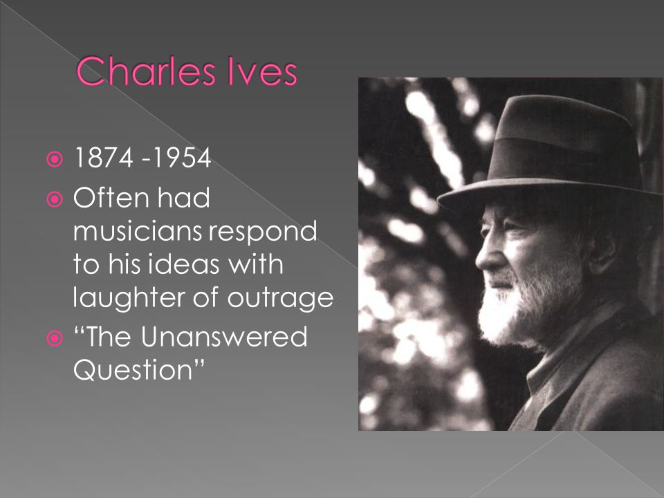  1874 -1954  Often had musicians respond to his ideas with laughter of outrage  The Unanswered Question