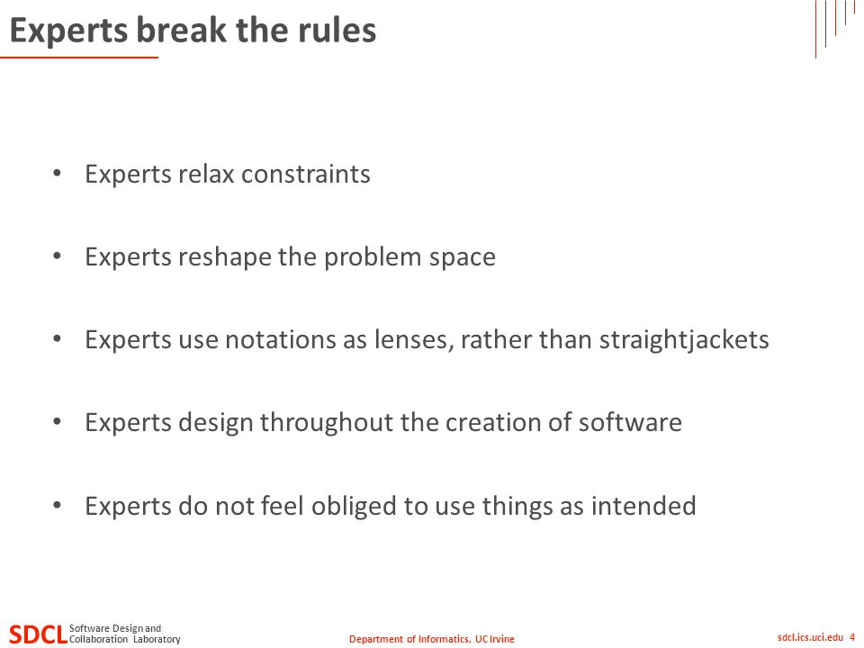 Department of Informatics, UC Irvine SDCL Collaboration Laboratory Software Design and sdcl.ics.uci.edu 4 Experts break the rules Experts relax constraints Experts reshape the problem space Experts use notations as lenses, rather than straightjackets Experts design throughout the creation of software Experts do not feel obliged to use things as intended