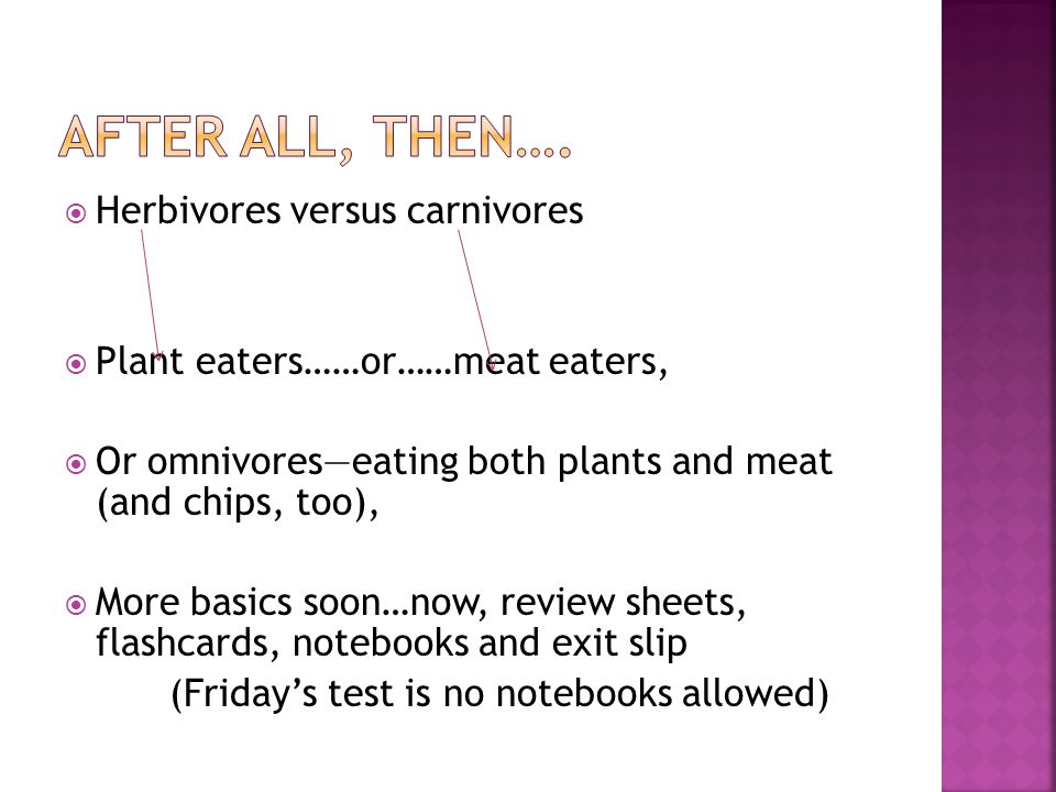  Herbivores versus carnivores  Plant eaters……or……meat eaters,  Or omnivores—eating both plants and meat (and chips, too),  More basics soon…now, review sheets, flashcards, notebooks and exit slip (Friday's test is no notebooks allowed)
