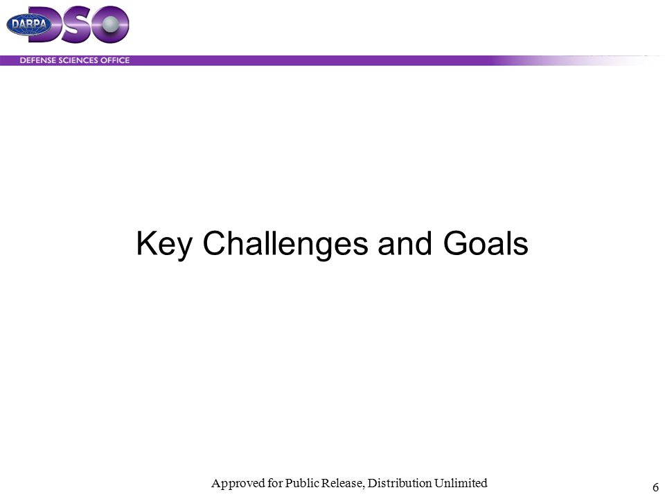 Approved for Public Release, Distribution Unlimited 6 Key Challenges and Goals