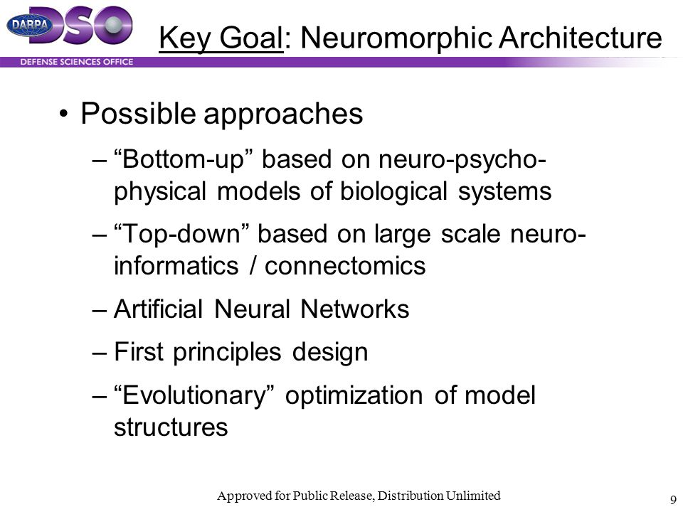 "Approved for Public Release, Distribution Unlimited 9 Key Goal: Neuromorphic Architecture Possible approaches –""Bottom-up"" based on neuro-psycho- phys"