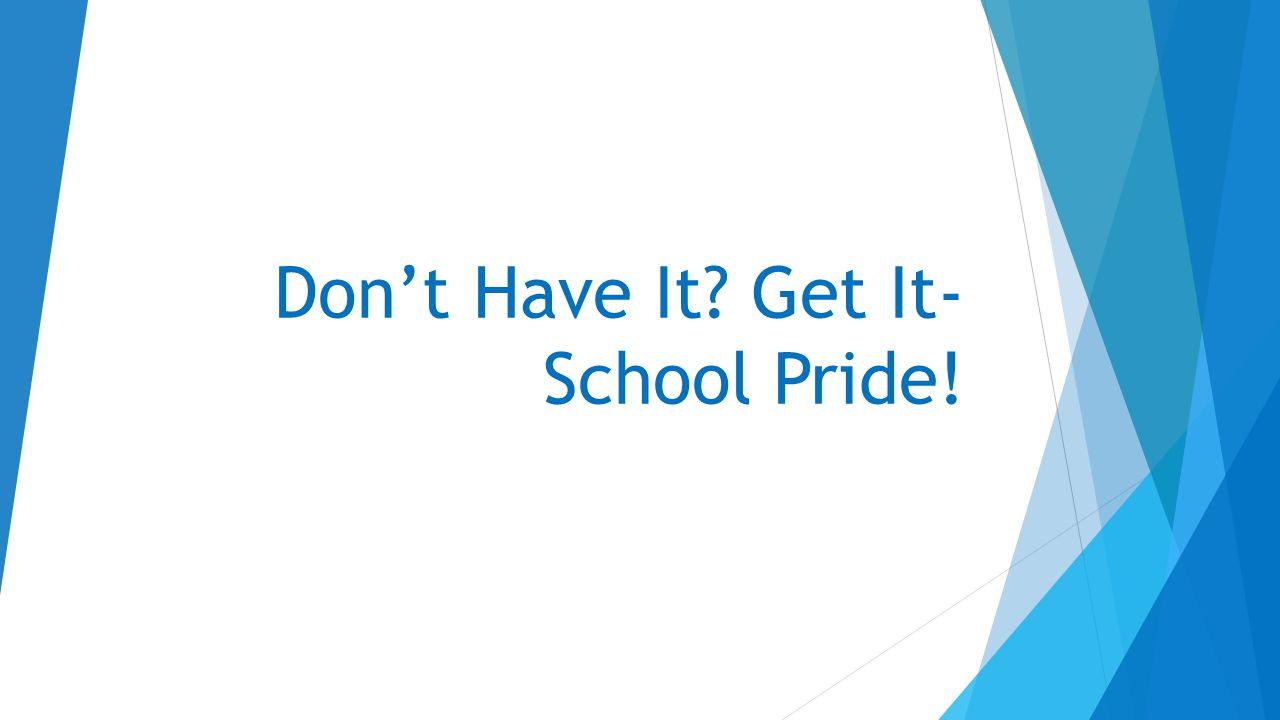 Don't Have It Get It- School Pride!