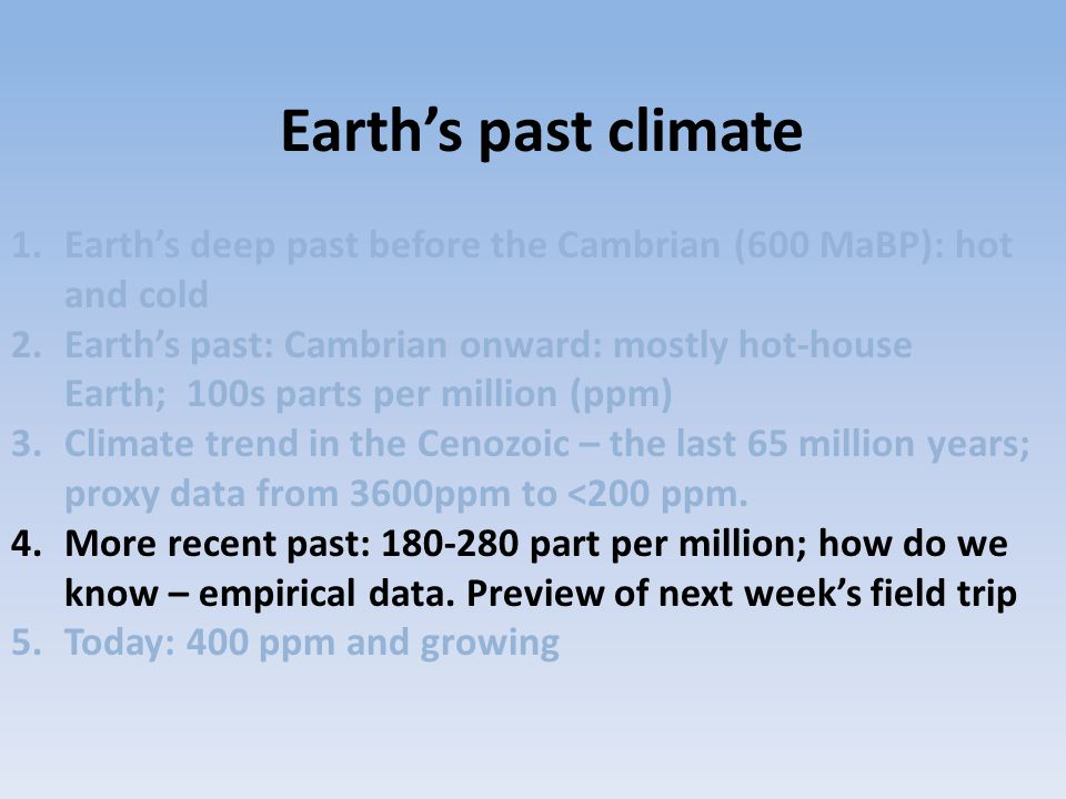 1.Earth's deep past before the Cambrian (600 MaBP): hot and cold 2.Earth's past: Cambrian onward: mostly hot-house Earth; 100s parts per million (ppm)