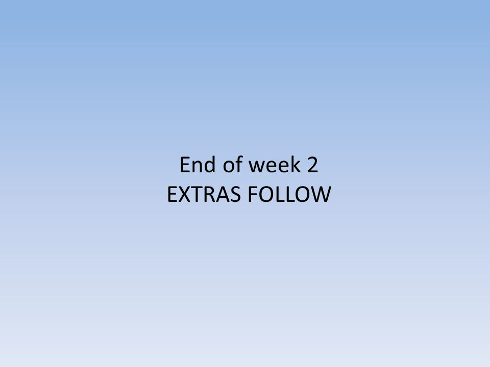 End of week 2 EXTRAS FOLLOW