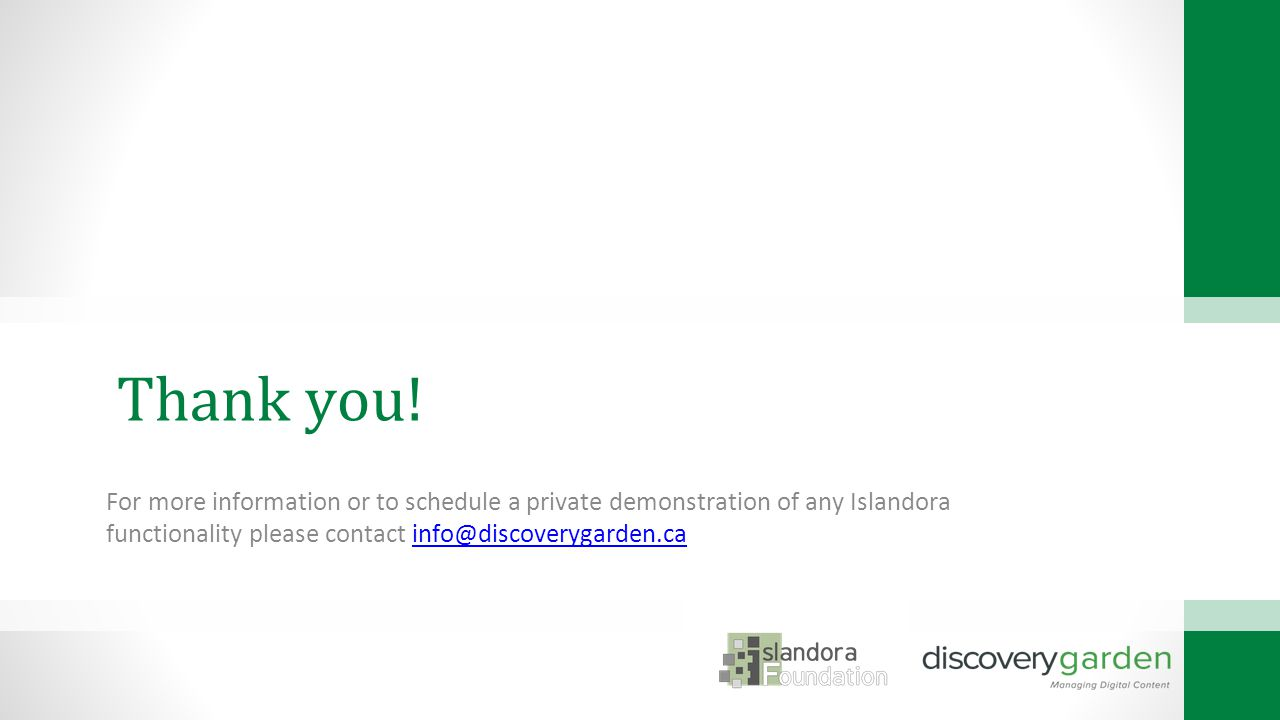 For more information or to schedule a private demonstration of any Islandora functionality please contact info@discoverygarden.cainfo@discoverygarden.ca Thank you!