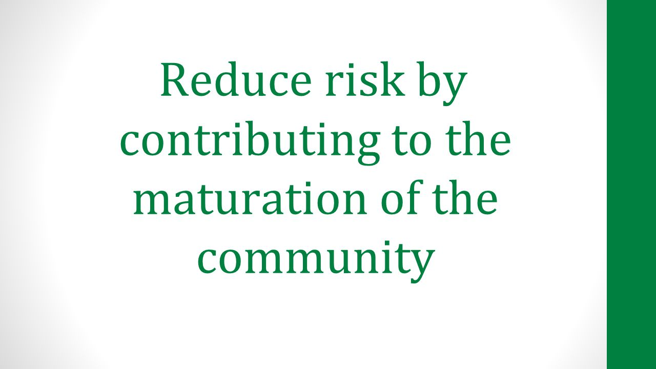 Reduce risk by contributing to the maturation of the community