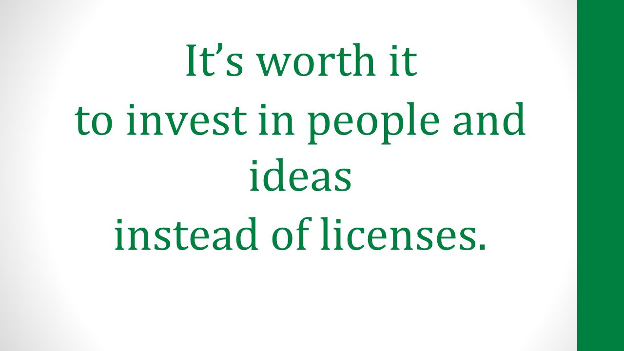 It's worth it to invest in people and ideas instead of licenses.