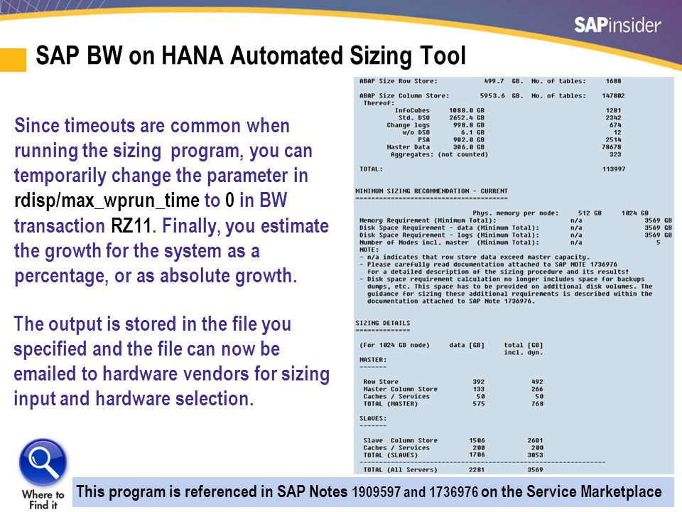 15 SAP BW on HANA Automated Sizing Tool Since timeouts are common when running the sizing program, you can temporarily change the parameter in rdisp/max_wprun_time to 0 in BW transaction RZ11.