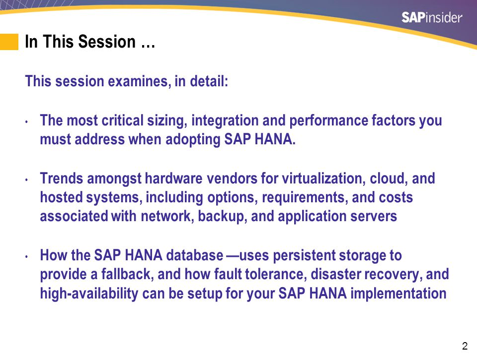 2 In This Session … This session examines, in detail: The most critical sizing, integration and performance factors you must address when adopting SAP HANA.