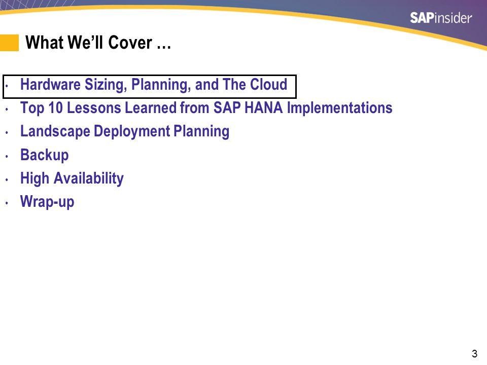 3 What We'll Cover … Hardware Sizing, Planning, and The Cloud Top 10 Lessons Learned from SAP HANA Implementations Landscape Deployment Planning Backup High Availability Wrap-up