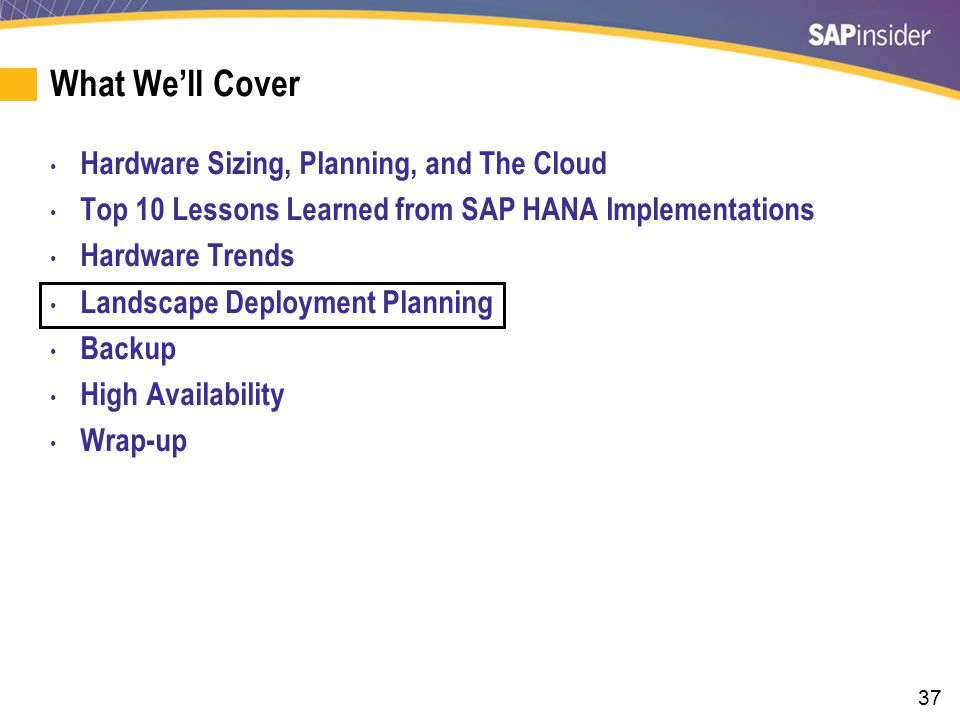 37 What We'll Cover Hardware Sizing, Planning, and The Cloud Top 10 Lessons Learned from SAP HANA Implementations Hardware Trends Landscape Deployment Planning Backup High Availability Wrap-up