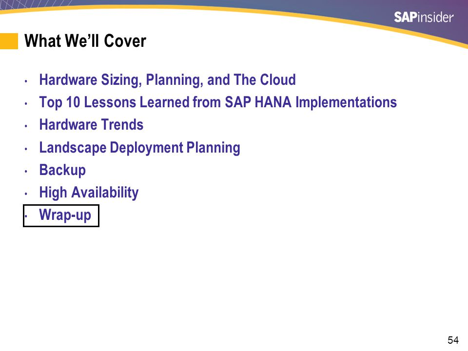 54 What We'll Cover Hardware Sizing, Planning, and The Cloud Top 10 Lessons Learned from SAP HANA Implementations Hardware Trends Landscape Deployment Planning Backup High Availability Wrap-up