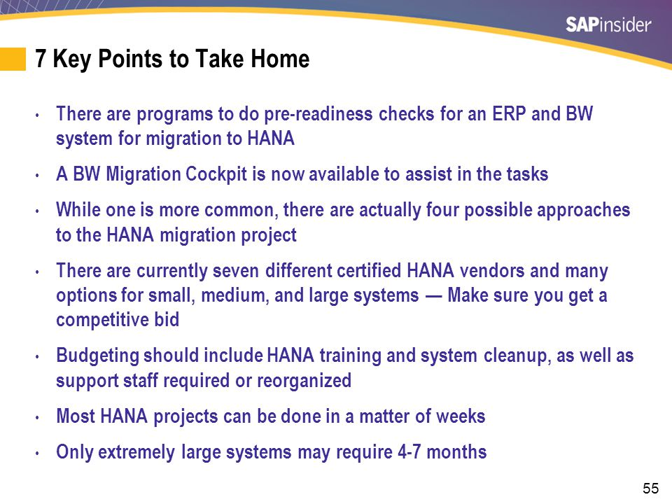 55 7 Key Points to Take Home There are programs to do pre-readiness checks for an ERP and BW system for migration to HANA A BW Migration Cockpit is now available to assist in the tasks While one is more common, there are actually four possible approaches to the HANA migration project There are currently seven different certified HANA vendors and many options for small, medium, and large systems — Make sure you get a competitive bid Budgeting should include HANA training and system cleanup, as well as support staff required or reorganized Most HANA projects can be done in a matter of weeks Only extremely large systems may require 4-7 months