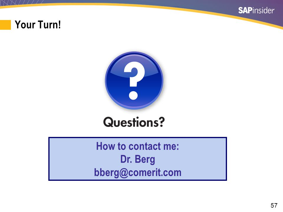 57 Your Turn! How to contact me: Dr. Berg bberg@comerit.com