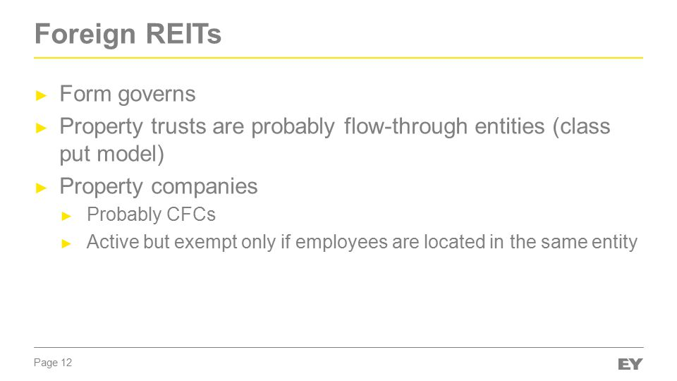 Page 12 Foreign REITs ► Form governs ► Property trusts are probably flow-through entities (class put model) ► Property companies ► Probably CFCs ► Active but exempt only if employees are located in the same entity