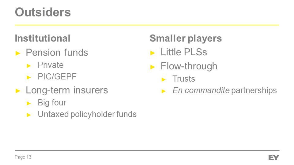 Page 13 Outsiders ► Pension funds ► Private ► PIC/GEPF ► Long-term insurers ► Big four ► Untaxed policyholder funds ► Little PLSs ► Flow-through ► Trusts ► En commandite partnerships InstitutionalSmaller players