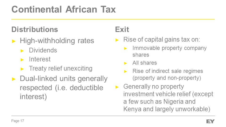 Page 17 Continental African Tax ► High-withholding rates ► Dividends ► Interest ► Treaty relief unexciting ► Dual-linked units generally respected (i.e.