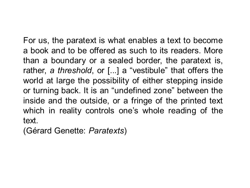 For us, the paratext is what enables a text to become a book and to be offered as such to its readers.
