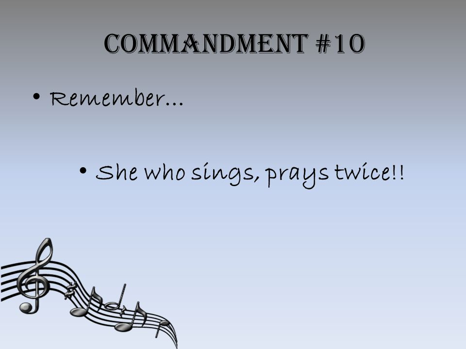 Commandment #10 Remember… She who sings, prays twice!!