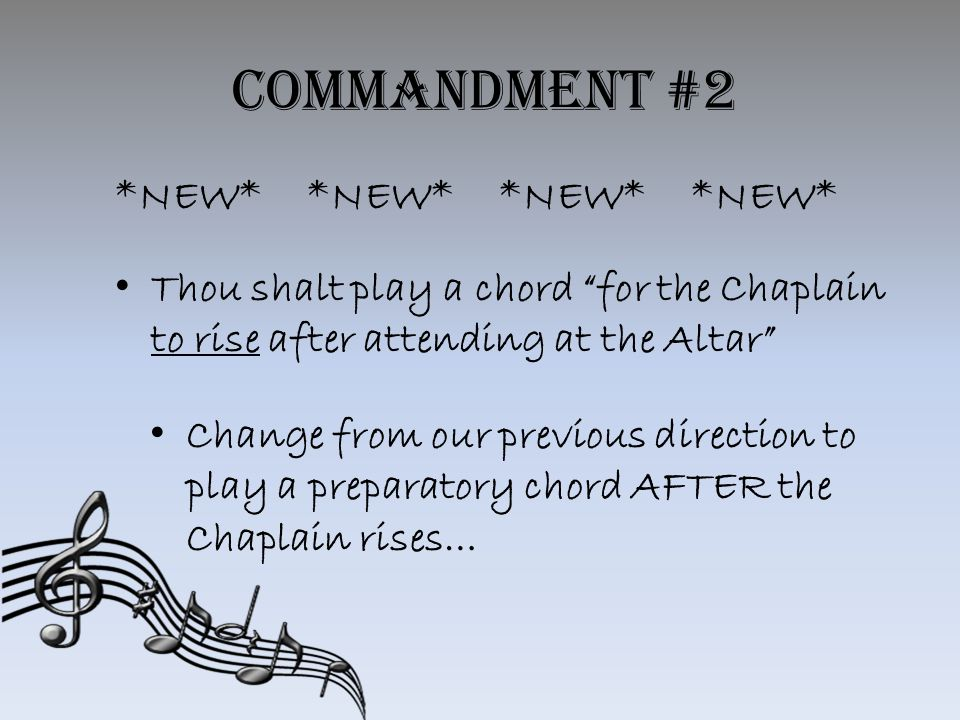 Commandment #2 *NEW**NEW**NEW**NEW* Thou shalt play a chord for the Chaplain to rise after attending at the Altar Change from our previous direction to play a preparatory chord AFTER the Chaplain rises…
