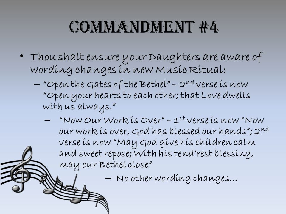 Commandment #4 Thou shalt ensure your Daughters are aware of wording changes in new Music Ritual: – Open the Gates of the Bethel – 2 nd verse is now Open your hearts to each other; that Love dwells with us always. – Now Our Work is Over – 1 st verse is now Now our work is over, God has blessed our hands ; 2 nd verse is now May God give his children calm and sweet repose; With his tend'rest blessing, may our Bethel close – No other wording changes…