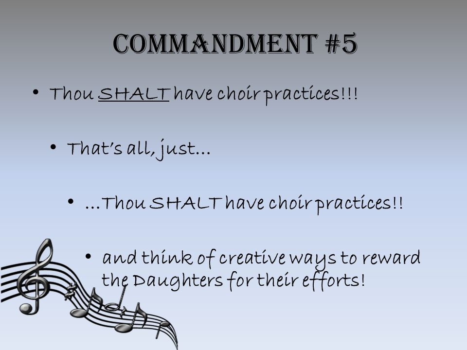 Commandment #5 Thou SHALT have choir practices!!.