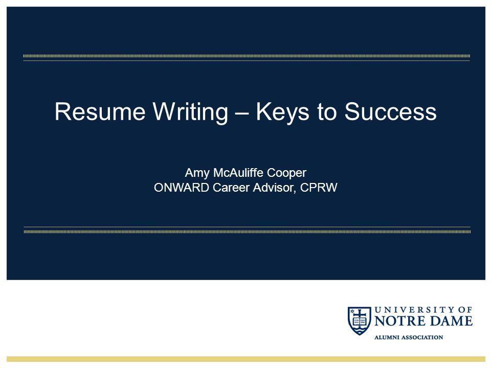 Resume Writing – Keys to Success Amy McAuliffe Cooper ONWARD Career Advisor, CPRW