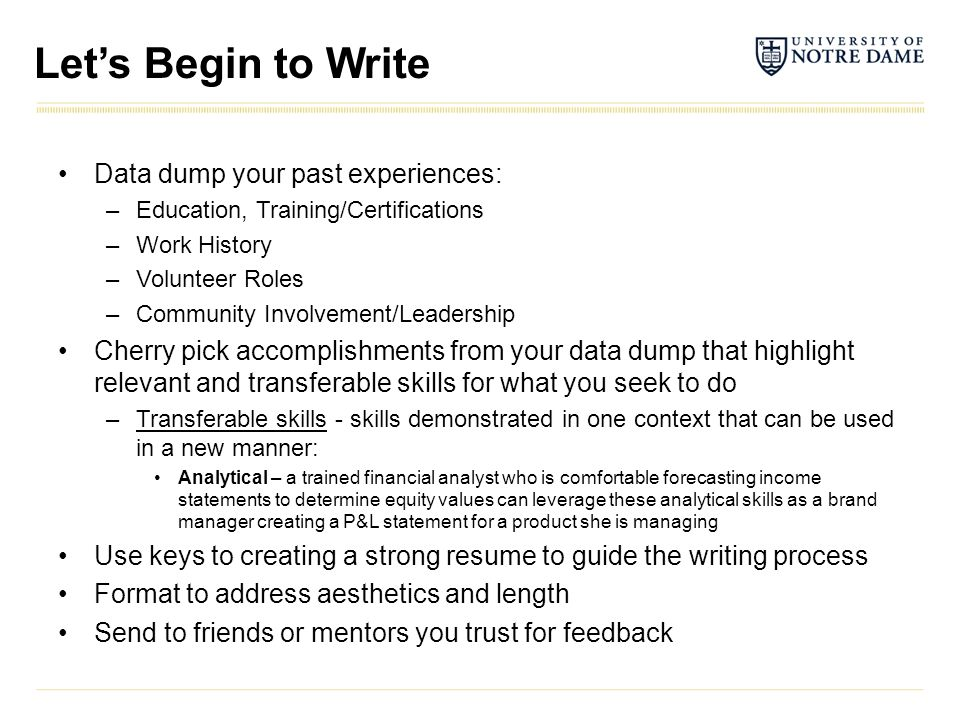 Let's Begin to Write Data dump your past experiences: –Education, Training/Certifications –Work History –Volunteer Roles –Community Involvement/Leader